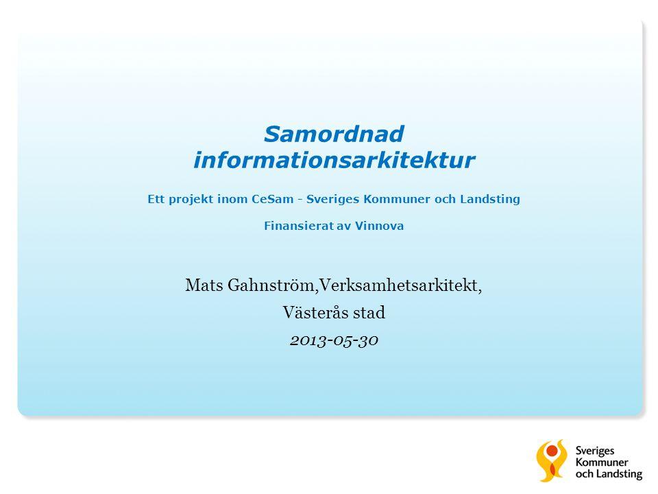 Mats Gahnström,Verksamhetsarkitekt, Västerås stad 2013-05-30 Samordnad informationsarkitektur Ett projekt inom CeSam - Sveriges Kommuner och Landsting Finansierat av Vinnova