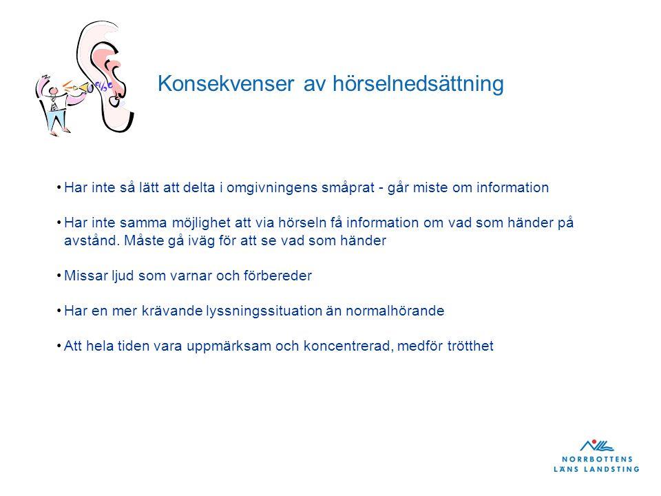 Konsekvenser av hörselnedsättning Har inte så lätt att delta i omgivningens småprat - går miste om information Har inte samma möjlighet att via hörseln få information om vad som händer på avstånd.