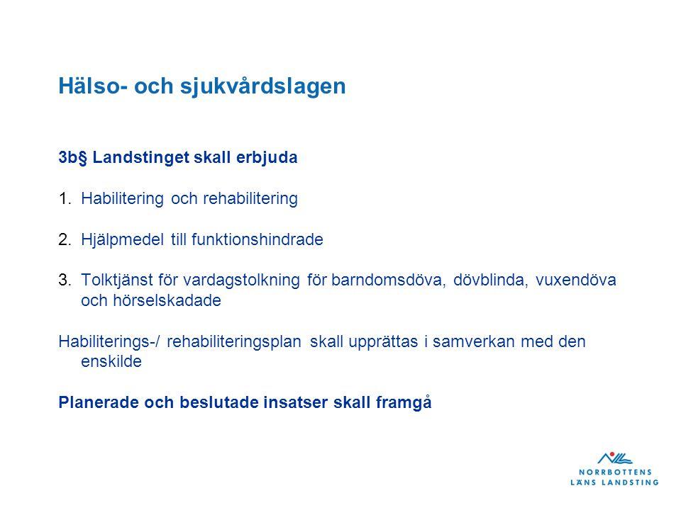 Hälso- och sjukvårdslagen 3b§ Landstinget skall erbjuda 1.Habilitering och rehabilitering 2.Hjälpmedel till funktionshindrade 3.Tolktjänst för vardagstolkning för barndomsdöva, dövblinda, vuxendöva och hörselskadade Habiliterings-/ rehabiliteringsplan skall upprättas i samverkan med den enskilde Planerade och beslutade insatser skall framgå