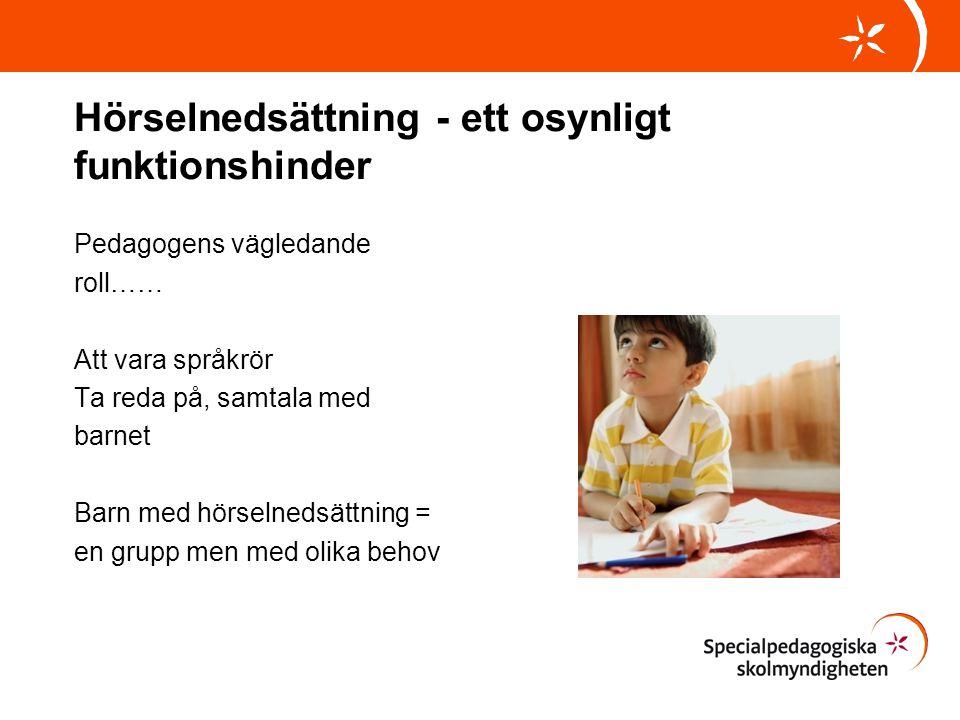 Hörselnedsättning - ett osynligt funktionshinder Pedagogens vägledande roll…… Att vara språkrör Ta reda på, samtala med barnet Barn med hörselnedsättn