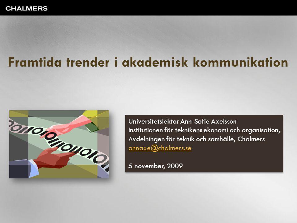 Framtida trender i akademisk kommunikation Universitetslektor Ann-Sofie Axelsson Institutionen för teknikens ekonomi och organisation, Avdelningen för