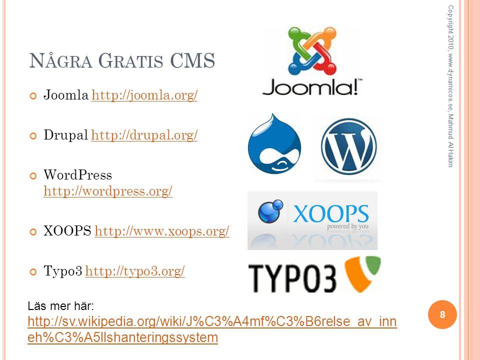 N ÅGRA G RATIS CMS Joomla http://joomla.org/http://joomla.org/ Drupal http://drupal.org/http://drupal.org/ WordPress http://wordpress.org/ http://wordpress.org/ XOOPS http://www.xoops.org/http://www.xoops.org/ Typo3 http://typo3.org/http://typo3.org/ 8 Copyright 2010, www.dynamicos.se, Mahmud Al Hakim Läs mer här: http://sv.wikipedia.org/wiki/J%C3%A4mf%C3%B6relse_av_inn eh%C3%A5llshanteringssystem http://sv.wikipedia.org/wiki/J%C3%A4mf%C3%B6relse_av_inn eh%C3%A5llshanteringssystem