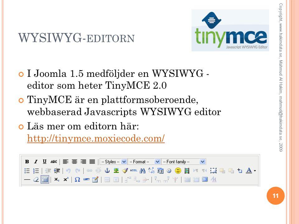 WYSIWYG- EDITORN I Joomla 1.5 medföljder en WYSIWYG - editor som heter TinyMCE 2.0 TinyMCE är en plattformsoberoende, webbaserad Javascripts WYSIWYG editor Läs mer om editorn här: http://tinymce.moxiecode.com/ http://tinymce.moxiecode.com/ Copyright, www.hakimdata.se, Mahmud Al Hakim, mahmud@hakimdata.se, 2009 11