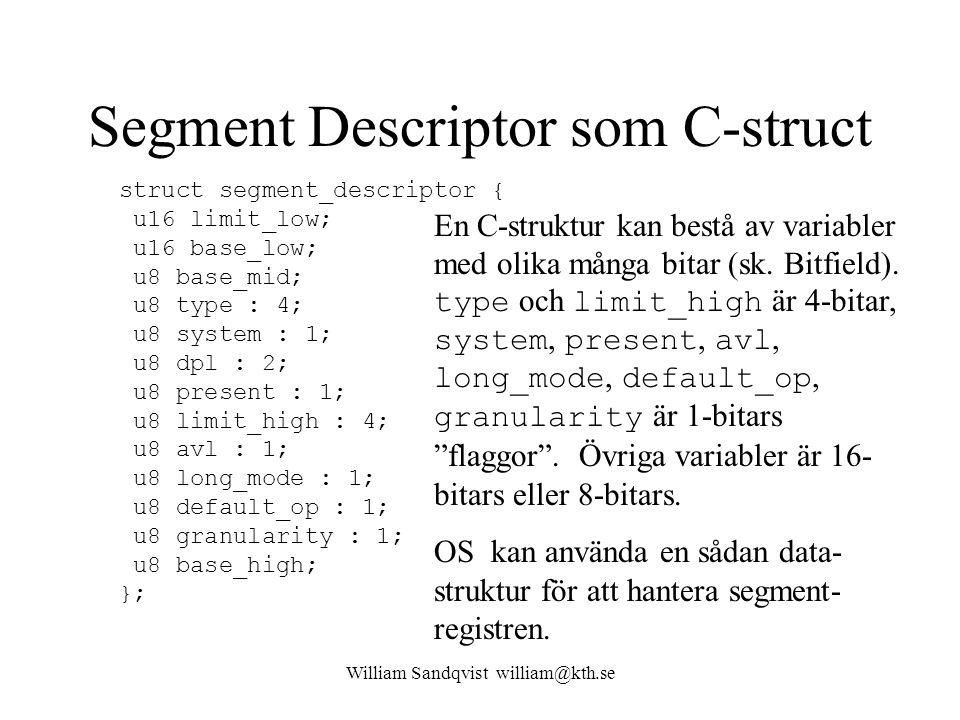 William Sandqvist william@kth.se Segment Descriptor som C-struct struct segment_descriptor { u16 limit_low; u16 base_low; u8 base_mid; u8 type : 4; u8 system : 1; u8 dpl : 2; u8 present : 1; u8 limit_high : 4; u8 avl : 1; u8 long_mode : 1; u8 default_op : 1; u8 granularity : 1; u8 base_high; }; En C-struktur kan bestå av variabler med olika många bitar (sk.