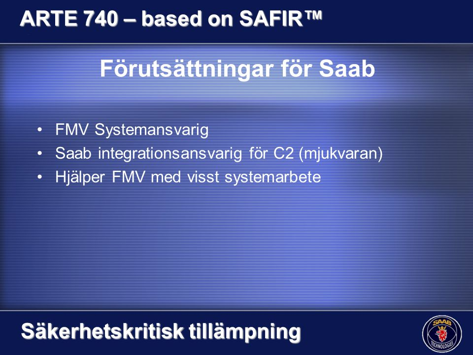Förutsättningar för Saab FMV Systemansvarig Saab integrationsansvarig för C2 (mjukvaran) Hjälper FMV med visst systemarbete ARTE 740 – based on SAFIR™ Säkerhetskritisk tillämpning