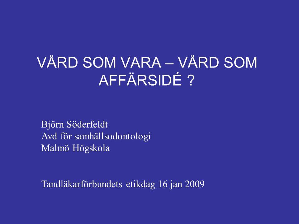 Björn Söderfeldt Avd för samhällsodontologi Malmö Högskola Tandläkarförbundets etikdag 16 jan 2009 VÅRD SOM VARA – VÅRD SOM AFFÄRSIDÉ ?