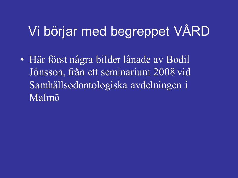 Vi börjar med begreppet VÅRD Här först några bilder lånade av Bodil Jönsson, från ett seminarium 2008 vid Samhällsodontologiska avdelningen i Malmö