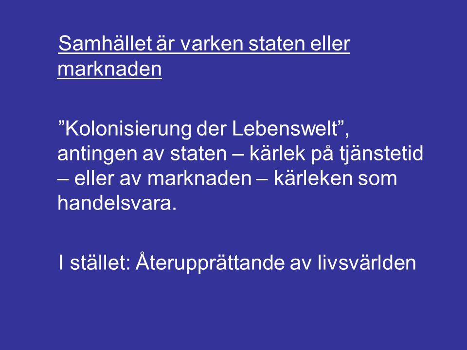 """Samhället är varken staten eller marknaden """"Kolonisierung der Lebenswelt"""", antingen av staten – kärlek på tjänstetid – eller av marknaden – kärleken s"""