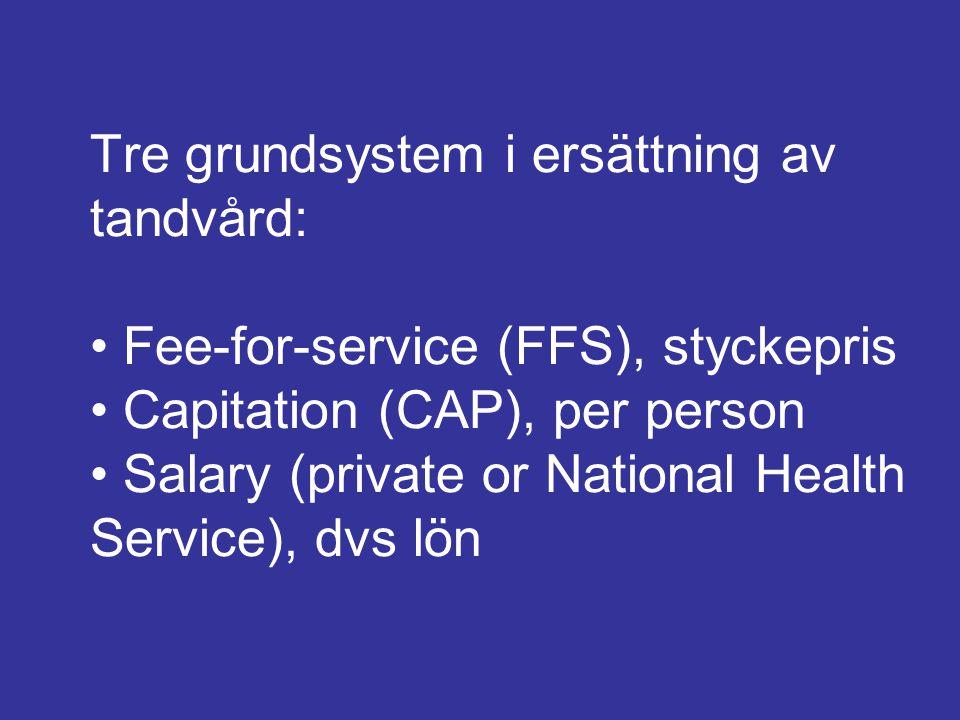 Tre grundsystem i ersättning av tandvård: Fee-for-service (FFS), styckepris Capitation (CAP), per person Salary (private or National Health Service),