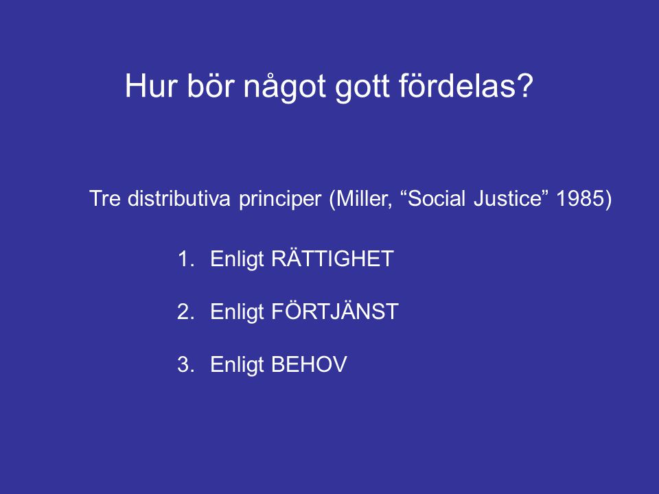 """Hur bör något gott fördelas? 1. Enligt RÄTTIGHET 2. Enligt FÖRTJÄNST 3. Enligt BEHOV Tre distributiva principer (Miller, """"Social Justice"""" 1985)"""