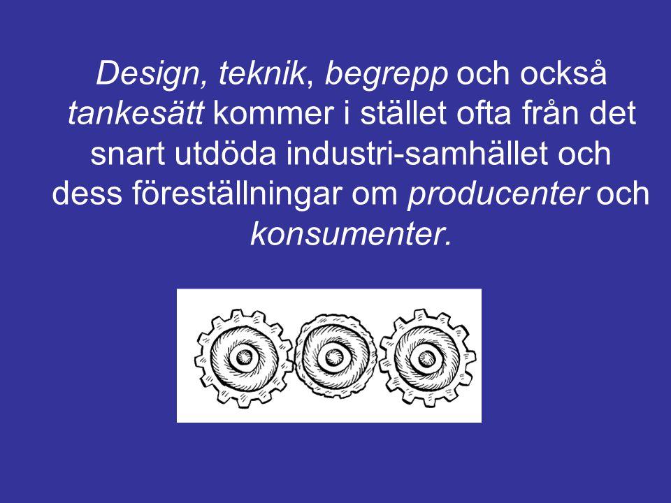 Design, teknik, begrepp och också tankesätt kommer i stället ofta från det snart utdöda industri-samhället och dess föreställningar om producenter och