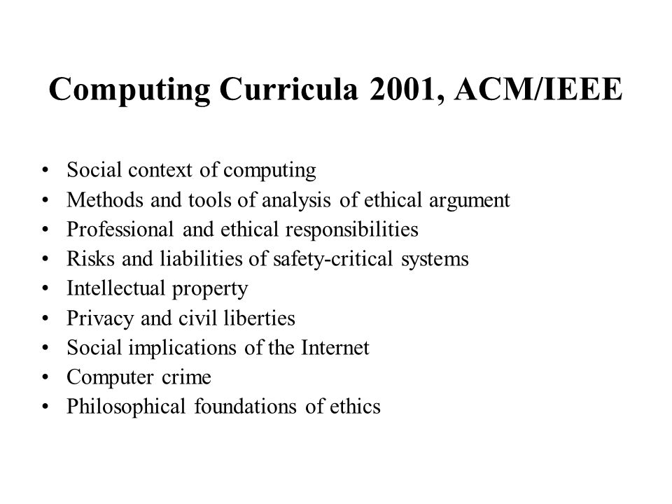 Computing Curricula 2001, ACM/IEEE Social context of computing Methods and tools of analysis of ethical argument Professional and ethical responsibilities Risks and liabilities of safety-critical systems Intellectual property Privacy and civil liberties Social implications of the Internet Computer crime Philosophical foundations of ethics