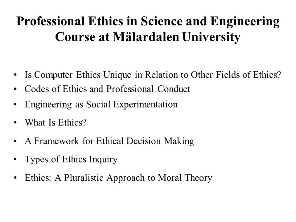 Professional Ethics in Science and Engineering Course at Mälardalen University Is Computer Ethics Unique in Relation to Other Fields of Ethics.