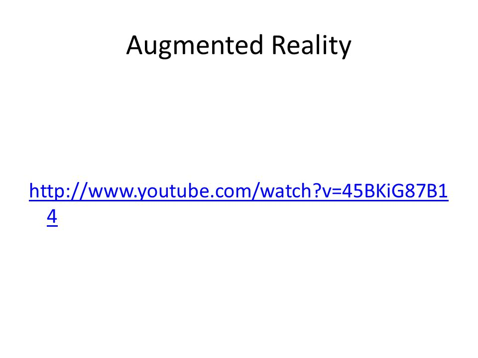 Augmented Reality http://www.youtube.com/watch v=45BKiG87B1 4