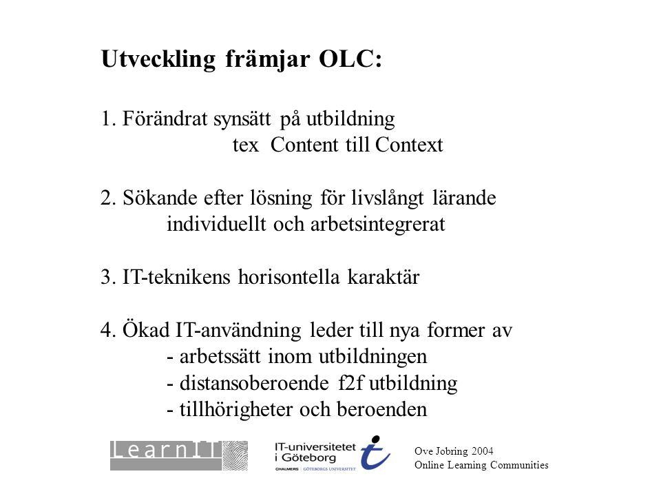 Ove Jobring 2004 Online Learning Communities Utveckling främjar OLC: 1. Förändrat synsätt på utbildning tex Content till Context 2. Sökande efter lösn