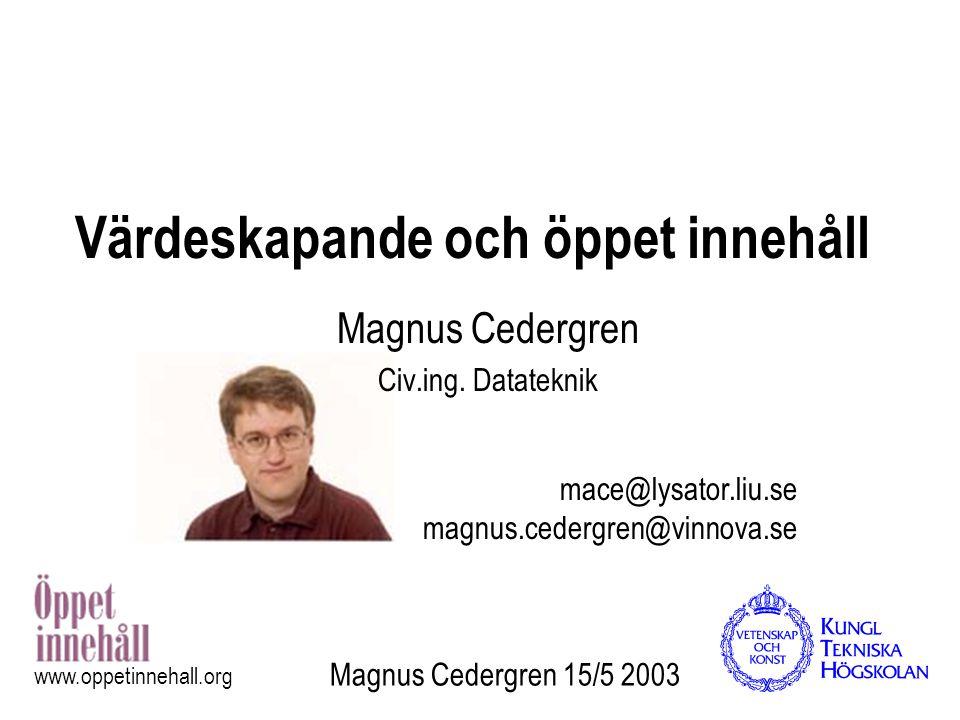 Magnus Cedergren 15/5 2003 www.oppetinnehall.org Värdeskapande och öppet innehåll Magnus Cedergren Civ.ing. Datateknik mace@lysator.liu.se magnus.cede