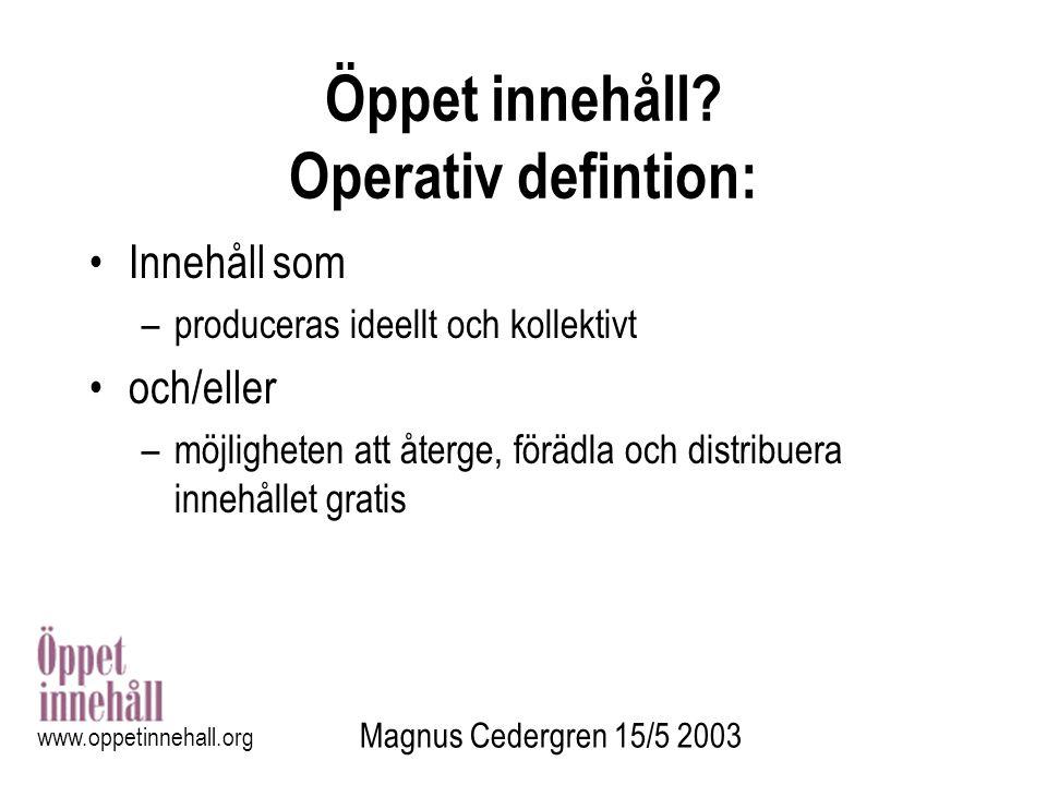 Magnus Cedergren 15/5 2003 www.oppetinnehall.org Öppet innehåll? Operativ defintion: Innehåll som –produceras ideellt och kollektivt och/eller –möjlig