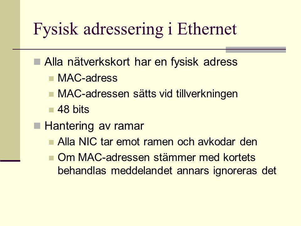 Fysisk adressering i Ethernet Alla nätverkskort har en fysisk adress MAC-adress MAC-adressen sätts vid tillverkningen 48 bits Hantering av ramar Alla NIC tar emot ramen och avkodar den Om MAC-adressen stämmer med kortets behandlas meddelandet annars ignoreras det