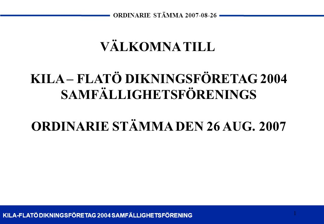 1 KILA-FLATÖ DIKNINGSFÖRETAG 2004 SAMFÄLLIGHETSFÖRENING ORDINARIE STÄMMA 2007-08-26 1 VÄLKOMNA TILL KILA – FLATÖ DIKNINGSFÖRETAG 2004 SAMFÄLLIGHETSFÖR