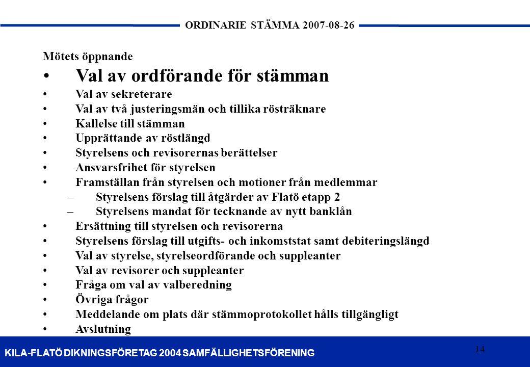 14 KILA-FLATÖ DIKNINGSFÖRETAG 2004 SAMFÄLLIGHETSFÖRENING ORDINARIE STÄMMA 2007-08-26 14 Mötets öppnande Val av ordförande för stämman Val av sekretera