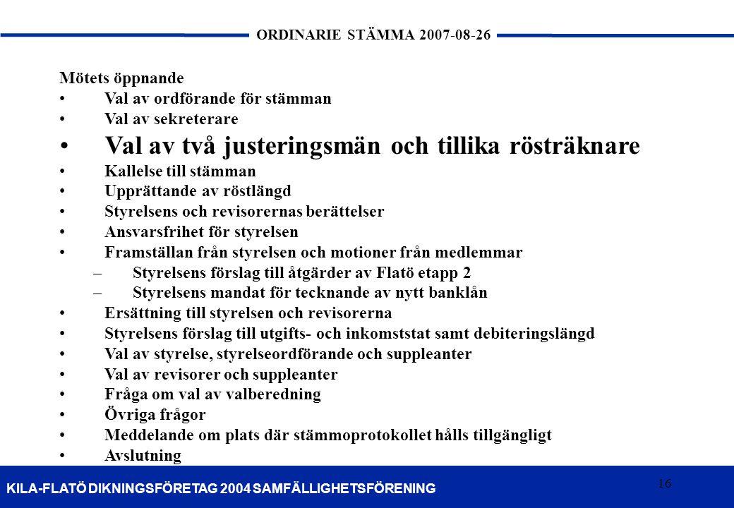 16 KILA-FLATÖ DIKNINGSFÖRETAG 2004 SAMFÄLLIGHETSFÖRENING ORDINARIE STÄMMA 2007-08-26 16 Mötets öppnande Val av ordförande för stämman Val av sekretera