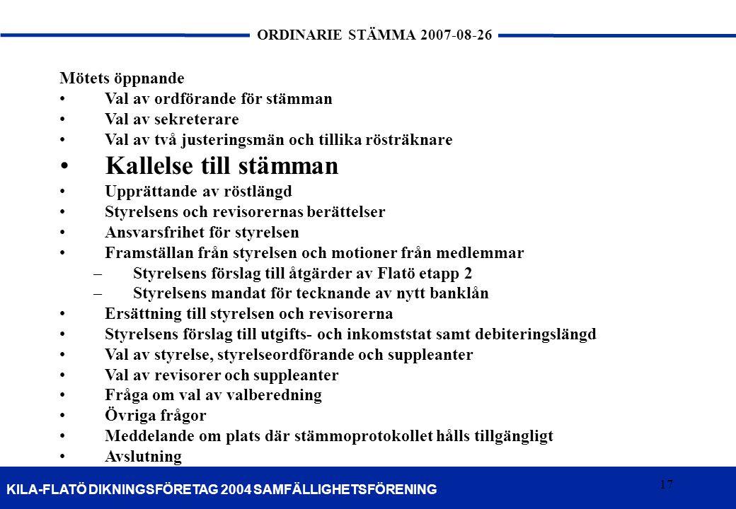 17 KILA-FLATÖ DIKNINGSFÖRETAG 2004 SAMFÄLLIGHETSFÖRENING ORDINARIE STÄMMA 2007-08-26 17 Mötets öppnande Val av ordförande för stämman Val av sekretera