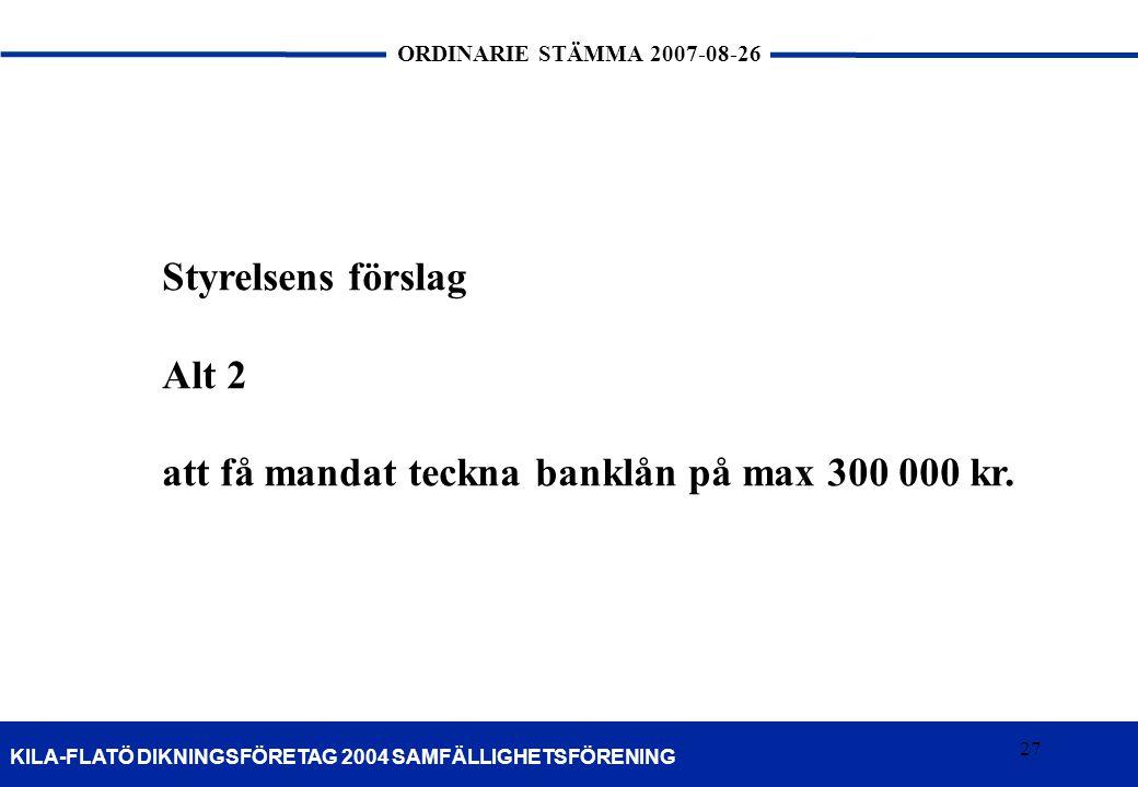 27 KILA-FLATÖ DIKNINGSFÖRETAG 2004 SAMFÄLLIGHETSFÖRENING ORDINARIE STÄMMA 2007-08-26 27 Styrelsens förslag Alt 2 att få mandat teckna banklån på max 3