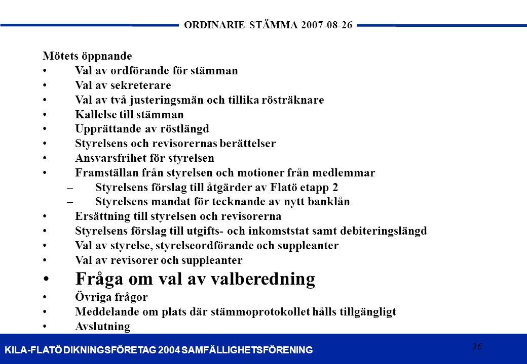 36 KILA-FLATÖ DIKNINGSFÖRETAG 2004 SAMFÄLLIGHETSFÖRENING ORDINARIE STÄMMA 2007-08-26 36 Mötets öppnande Val av ordförande för stämman Val av sekretera
