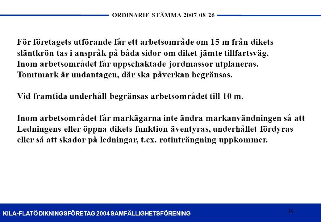 39 KILA-FLATÖ DIKNINGSFÖRETAG 2004 SAMFÄLLIGHETSFÖRENING ORDINARIE STÄMMA 2007-08-26 39 För företagets utförande får ett arbetsområde om 15 m från dik