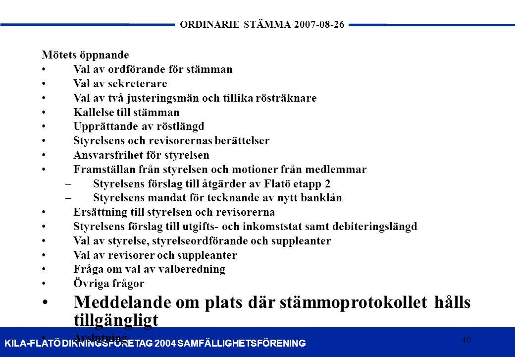 40 KILA-FLATÖ DIKNINGSFÖRETAG 2004 SAMFÄLLIGHETSFÖRENING ORDINARIE STÄMMA 2007-08-26 40 Mötets öppnande Val av ordförande för stämman Val av sekretera