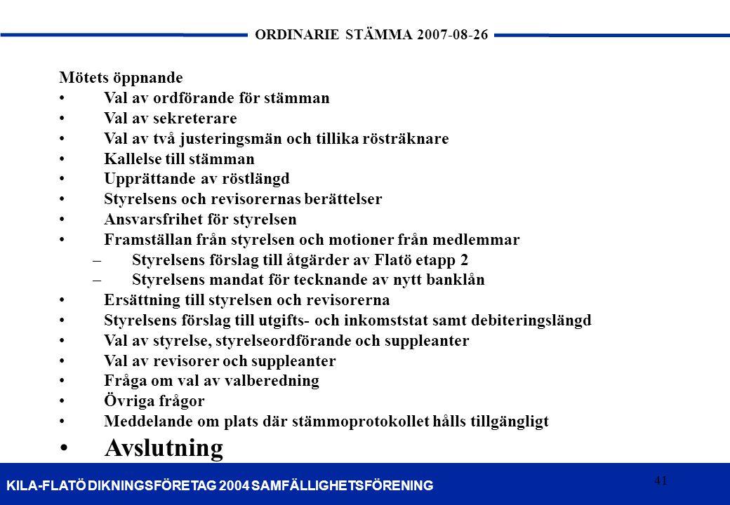 41 KILA-FLATÖ DIKNINGSFÖRETAG 2004 SAMFÄLLIGHETSFÖRENING ORDINARIE STÄMMA 2007-08-26 41 Mötets öppnande Val av ordförande för stämman Val av sekretera