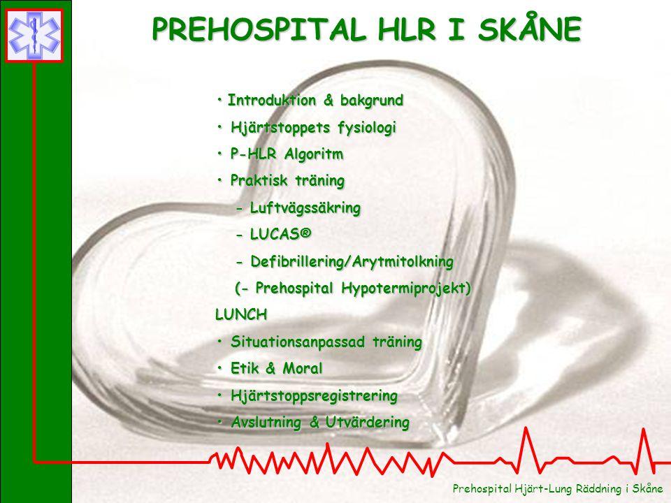 PREHOSPITAL HLR I SKÅNE Introduktion & bakgrund Introduktion & bakgrund Hjärtstoppets fysiologi Hjärtstoppets fysiologi P-HLR Algoritm P-HLR Algoritm Praktisk träning Praktisk träning - Luftvägssäkring - Luftvägssäkring - LUCAS® - LUCAS® - Defibrillering/Arytmitolkning - Defibrillering/Arytmitolkning (- Prehospital Hypotermiprojekt) (- Prehospital Hypotermiprojekt)LUNCH Situationsanpassad träning Situationsanpassad träning Etik & Moral Etik & Moral Hjärtstoppsregistrering Hjärtstoppsregistrering Avslutning & Utvärdering Avslutning & Utvärdering Prehospital Hjärt-Lung Räddning i Skåne