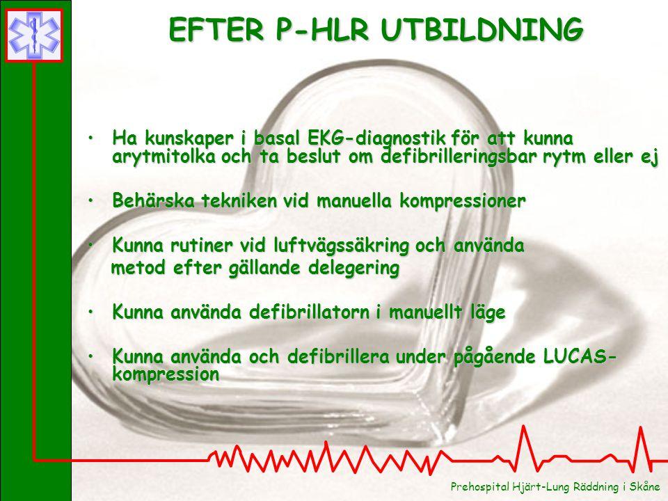 Prehospital Hjärt-Lung Räddning i Skåne EFTER P-HLR UTBILDNING Ha kunskaper i basal EKG-diagnostik för att kunna arytmitolka och ta beslut om defibrilleringsbar rytm eller ejHa kunskaper i basal EKG-diagnostik för att kunna arytmitolka och ta beslut om defibrilleringsbar rytm eller ej Behärska tekniken vid manuella kompressionerBehärska tekniken vid manuella kompressioner Kunna rutiner vid luftvägssäkring och användaKunna rutiner vid luftvägssäkring och använda metod efter gällande delegering metod efter gällande delegering Kunna använda defibrillatorn i manuellt lägeKunna använda defibrillatorn i manuellt läge Kunna använda och defibrillera under pågående LUCAS- kompressionKunna använda och defibrillera under pågående LUCAS- kompression