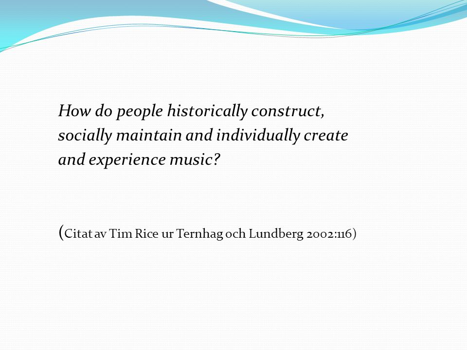 How do people historically construct, socially maintain and individually create and experience music? ( Citat av Tim Rice ur Ternhag och Lundberg 2002