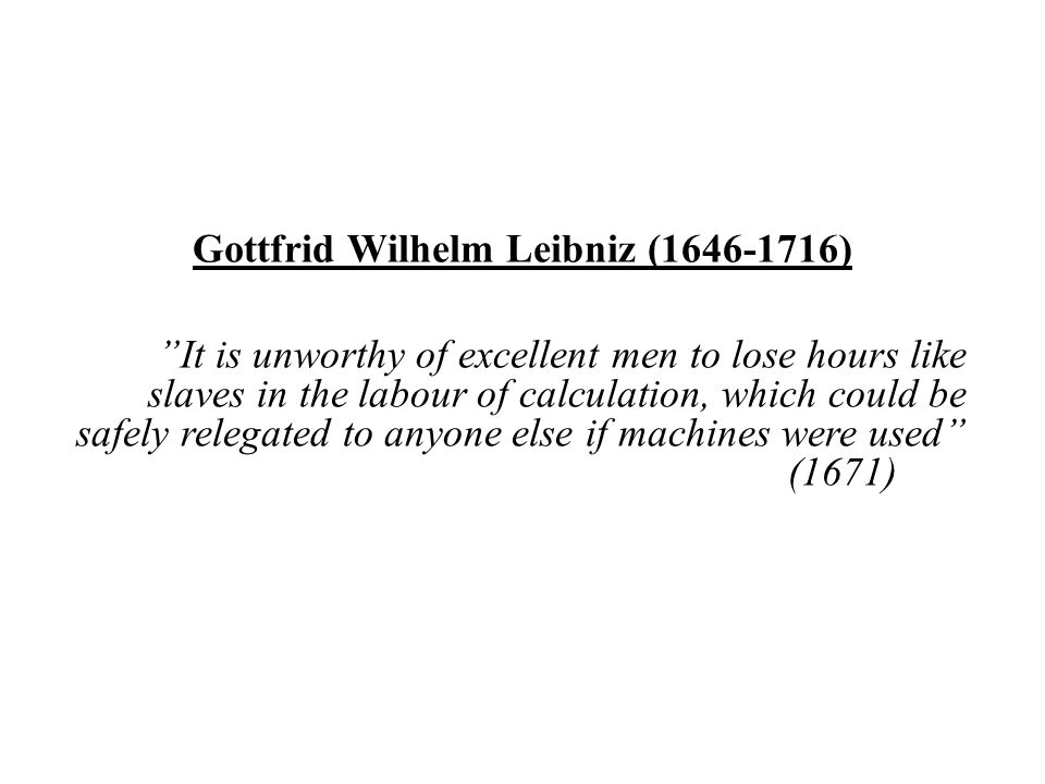 Gottfrid Wilhelm Leibniz (1646-1716) It is unworthy of excellent men to lose hours like slaves in the labour of calculation, which could be safely relegated to anyone else if machines were used (1671)