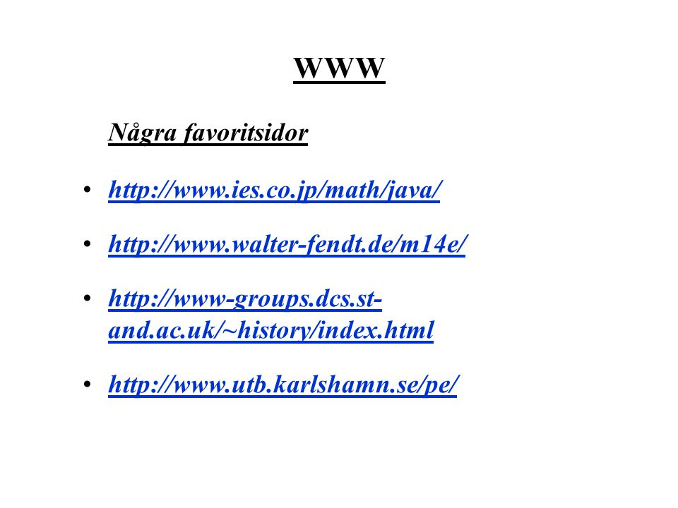 WWW Några favoritsidor http://www.ies.co.jp/math/java/ http://www.walter-fendt.de/m14e/ http://www-groups.dcs.st- and.ac.uk/~history/index.htmlhttp://www-groups.dcs.st- and.ac.uk/~history/index.html http://www.utb.karlshamn.se/pe/