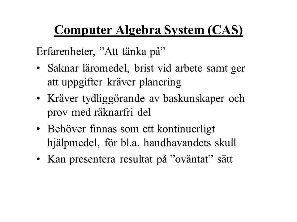 Computer Algebra System (CAS) Erfarenheter, Att tänka på Saknar läromedel, brist vid arbete samt ger att uppgifter kräver planering Kräver tydliggörande av baskunskaper och prov med räknarfri del Behöver finnas som ett kontinuerligt hjälpmedel, för bl.a.