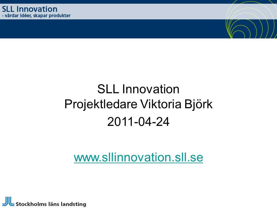 SLL Innovation Projektledare Viktoria Björk 2011-04-24 www.sllinnovation.sll.se