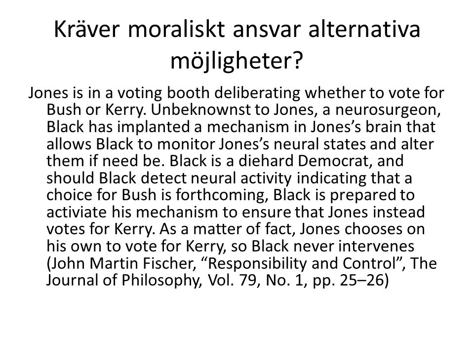 Kräver moraliskt ansvar alternativa möjligheter? Jones is in a voting booth deliberating whether to vote for Bush or Kerry. Unbeknownst to Jones, a ne