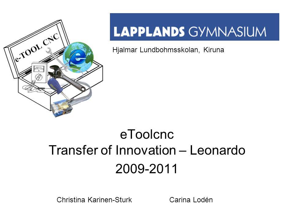 eToolcnc Transfer of Innovation – Leonardo 2009-2011 Hjalmar Lundbohmsskolan, Kiruna Christina Karinen-Sturk Carina Lodén