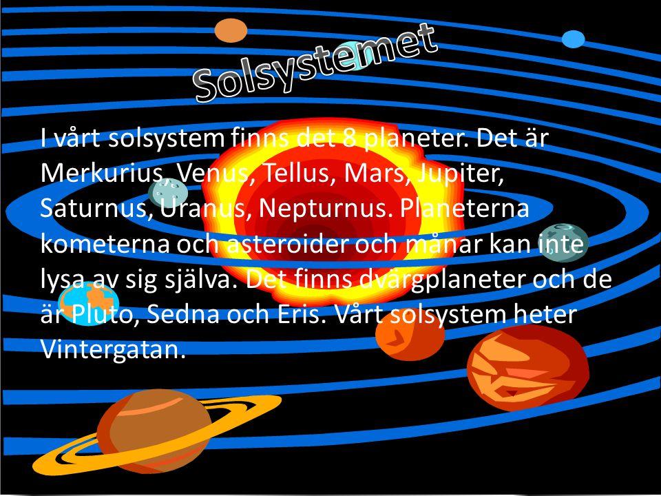 I vårt solsystem finns det 8 planeter. Det är Merkurius, Venus, Tellus, Mars, Jupiter, Saturnus, Uranus, Nepturnus. Planeterna kometerna och asteroide