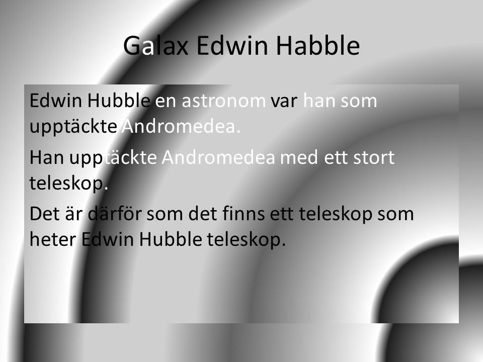 Galax Edwin Habble Edwin Hubble en astronom var han som upptäckte Andromedea. Han upptäckte Andromedea med ett stort teleskop. Det är därför som det f