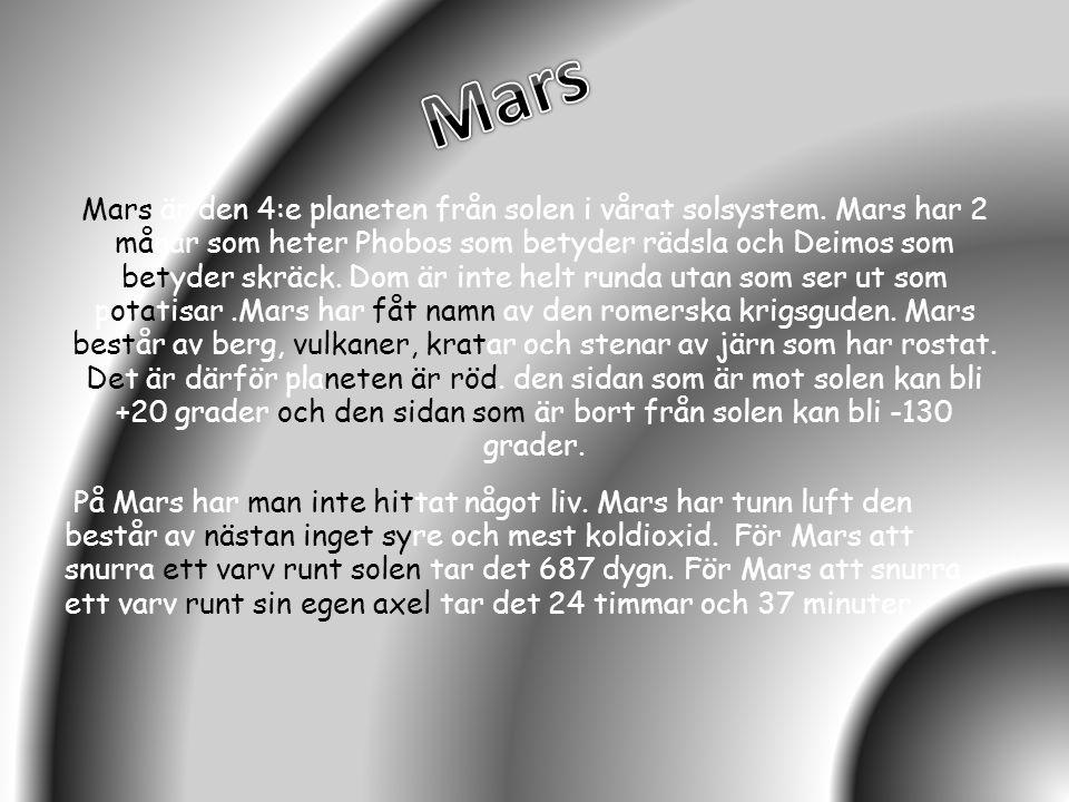 Mars är den 4:e planeten från solen i vårat solsystem. Mars har 2 månar som heter Phobos som betyder rädsla och Deimos som betyder skräck. Dom är inte