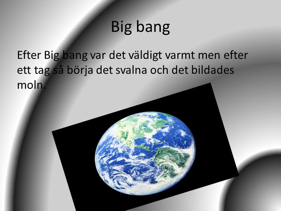 Big bang Efter Big bang var det väldigt varmt men efter ett tag så börja det svalna och det bildades moln.