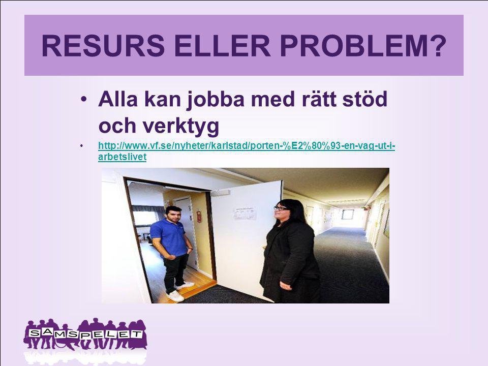 RESURS ELLER PROBLEM? Alla kan jobba med rätt stöd och verktyg http://www.vf.se/nyheter/karlstad/porten-%E2%80%93-en-vag-ut-i- arbetslivethttp://www.v
