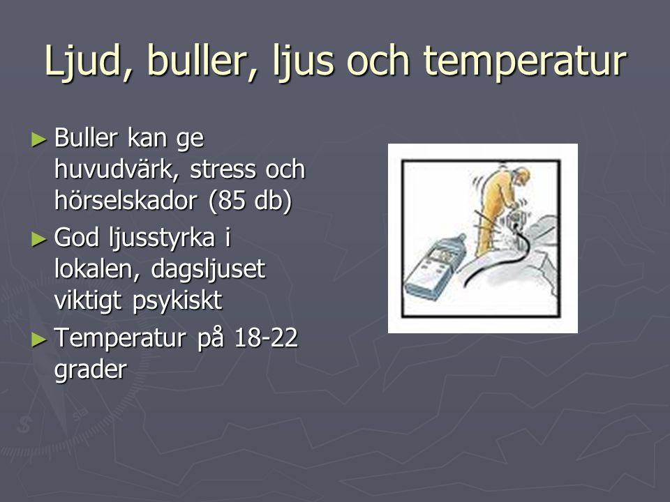 Ljud, buller, ljus och temperatur ► Buller kan ge huvudvärk, stress och hörselskador (85 db) ► God ljusstyrka i lokalen, dagsljuset viktigt psykiskt ►