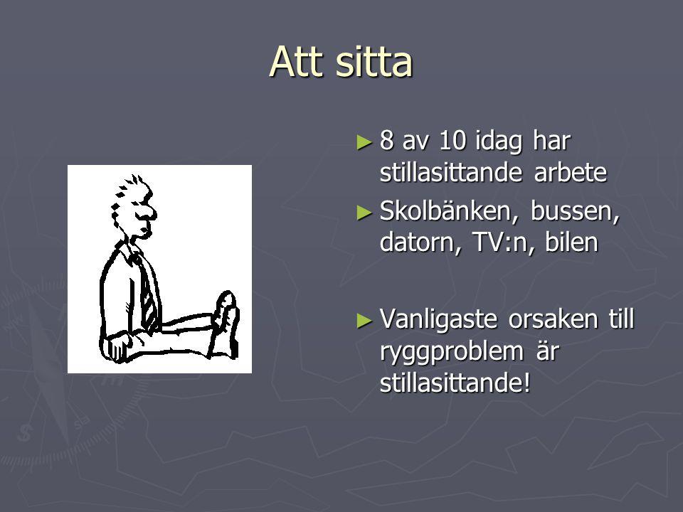 Att sitta ► 8 av 10 idag har stillasittande arbete ► Skolbänken, bussen, datorn, TV:n, bilen ► Vanligaste orsaken till ryggproblem är stillasittande!
