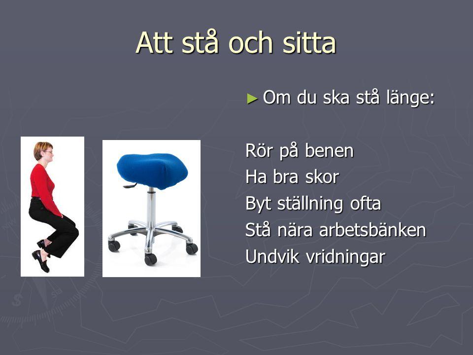Att stå och sitta ► Om du ska stå länge: Rör på benen Ha bra skor Byt ställning ofta Stå nära arbetsbänken Undvik vridningar