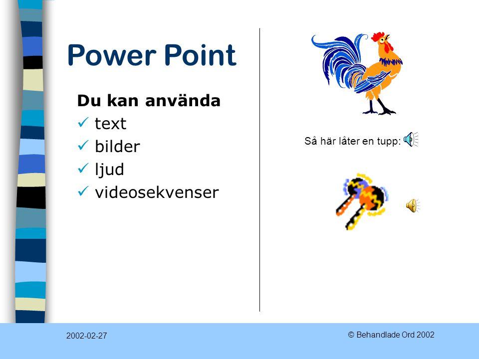 Power Point 2002-02-27 © Behandlade Ord 2002 Du kan skapa presentationer som visas i dator −automatisk bildväxling −bild för bild i en takt som du bes