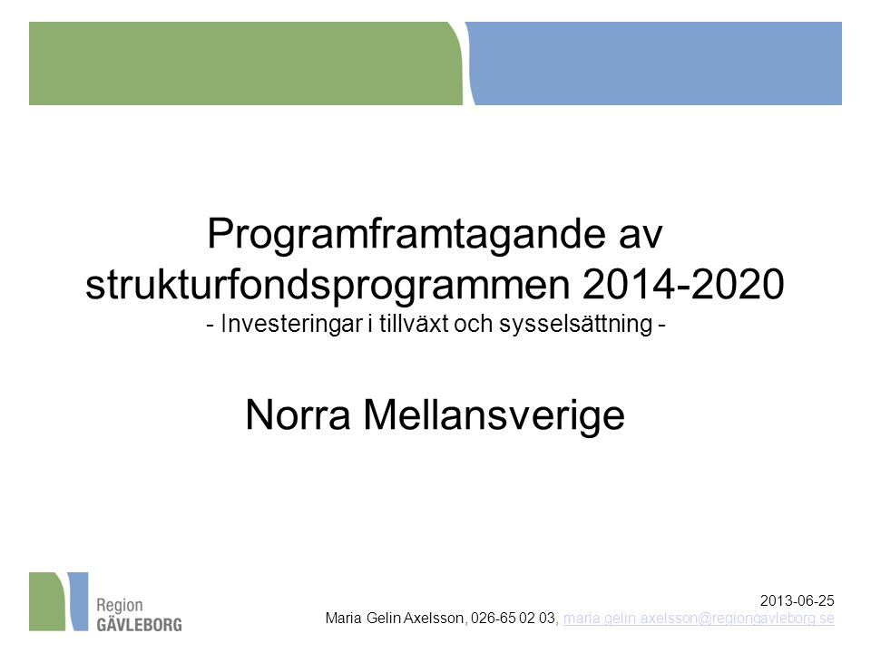 Programframtagande av strukturfondsprogrammen 2014-2020 - Investeringar i tillväxt och sysselsättning - Norra Mellansverige 2013-06-25 Maria Gelin Axelsson, 026-65 02 03, maria.gelin.axelsson@regiongavleborg.semaria.gelin.axelsson@regiongavleborg.se